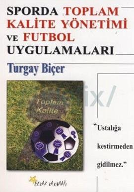 Turgay Biçer - Sporda Toplam Kalite Yönetimi ve Futbol Uygulamaları